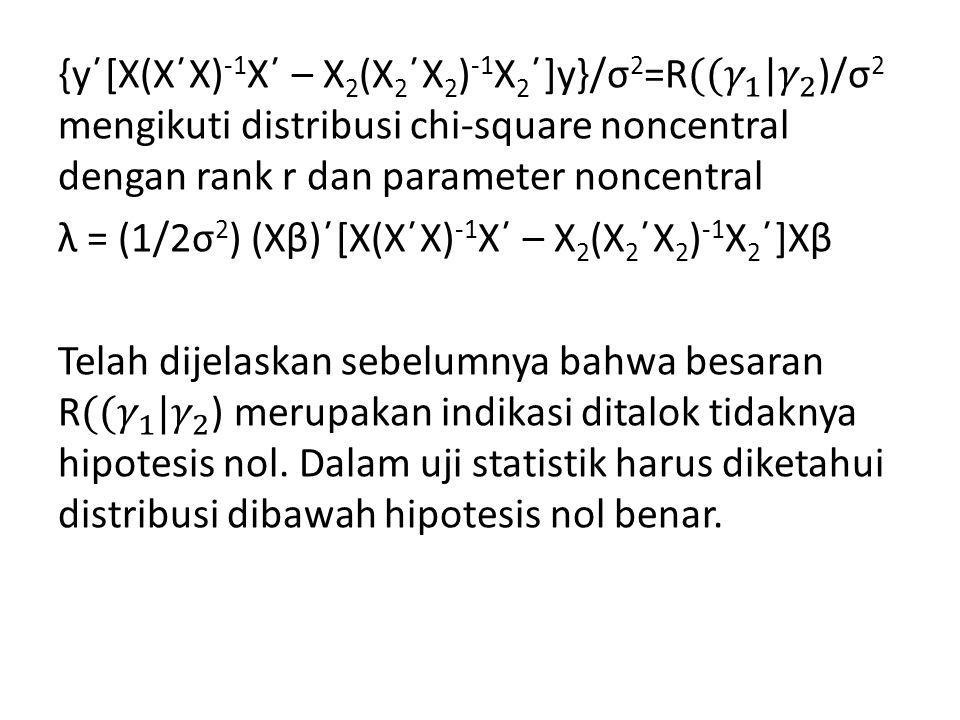 {y΄[X(X΄X)-1X΄ – X2(X2΄X2)-1X2΄]y}/σ2=R ( (𝛾 1 |𝛾 2 )/σ2 mengikuti distribusi chi-square noncentral dengan rank r dan parameter noncentral λ = (1/2σ2) (Xβ)΄[X(X΄X)-1X΄ – X2(X2΄X2)-1X2΄]Xβ Telah dijelaskan sebelumnya bahwa besaran R ( (𝛾 1 |𝛾 2 ) merupakan indikasi ditalok tidaknya hipotesis nol.